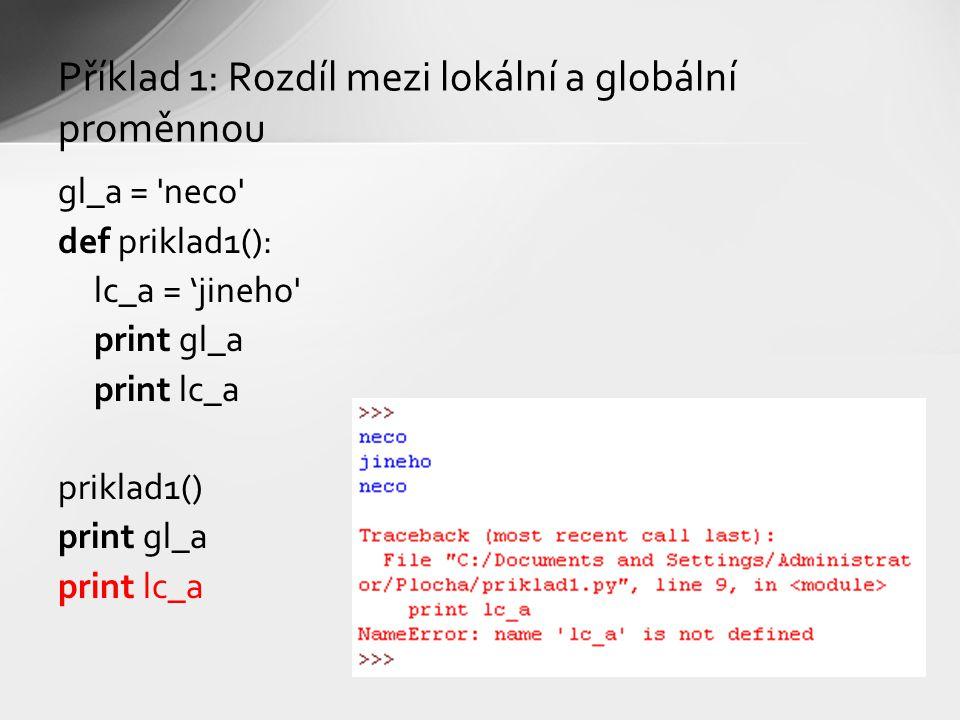 Příklad 1: Rozdíl mezi lokální a globální proměnnou gl_a = neco def priklad1(): lc_a = 'jineho print gl_a print lc_a priklad1() print gl_a print lc_a