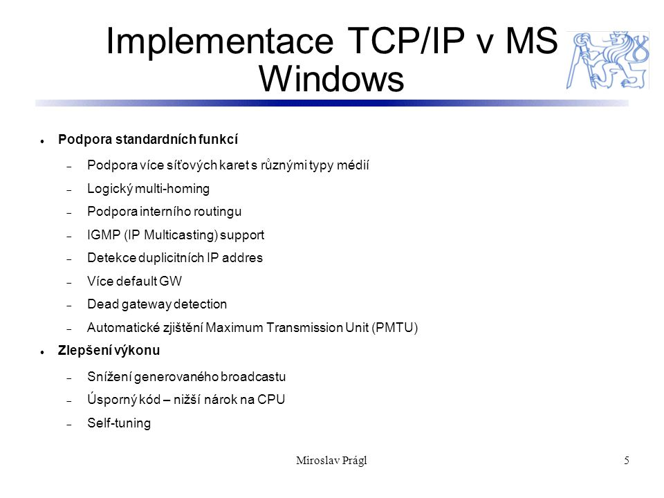 6 TCP/IP v MS Windows Dostupné služby:  Dynamic Host Configuration Protocol (DHCP) client and server  Windows Internet Name Service (WINS), a NetBIOS name server  Domain Name Server (DNS) (od Windows NT 4.0)  Point-to-Point Tunneling Protocol (PPTP) pro VPN  Dial-up (PPP/SLIP) support  TCP/IP network printing (lpr/lpd)  SNMP agent  Wide Area Network (WAN) browsing support  High-performance Microsoft Internet Information Server  Basic TCP/IP connectivity utilities, including: finger, FTP, rcp, rexec, rsh, Telnet, and tftp  Server software for simple network protocols, including: Character Generator, Daytime, Discard, Echo, and Quote of the Day  TCP/IP management and diagnostic tools, including: arp, hostname, ipconfig, lpq, nbtstat, netstat, ping, route, and tracert Miroslav Prágl