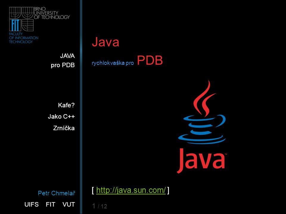 Petr Chmelař UIFS FIT VUT JAVA pro PDB Kafe? Jako C++ Zrníčka 1 / 12 Java rychlokvaška pro PDB [ http://java.sun.com/ ]http://java.sun.com/