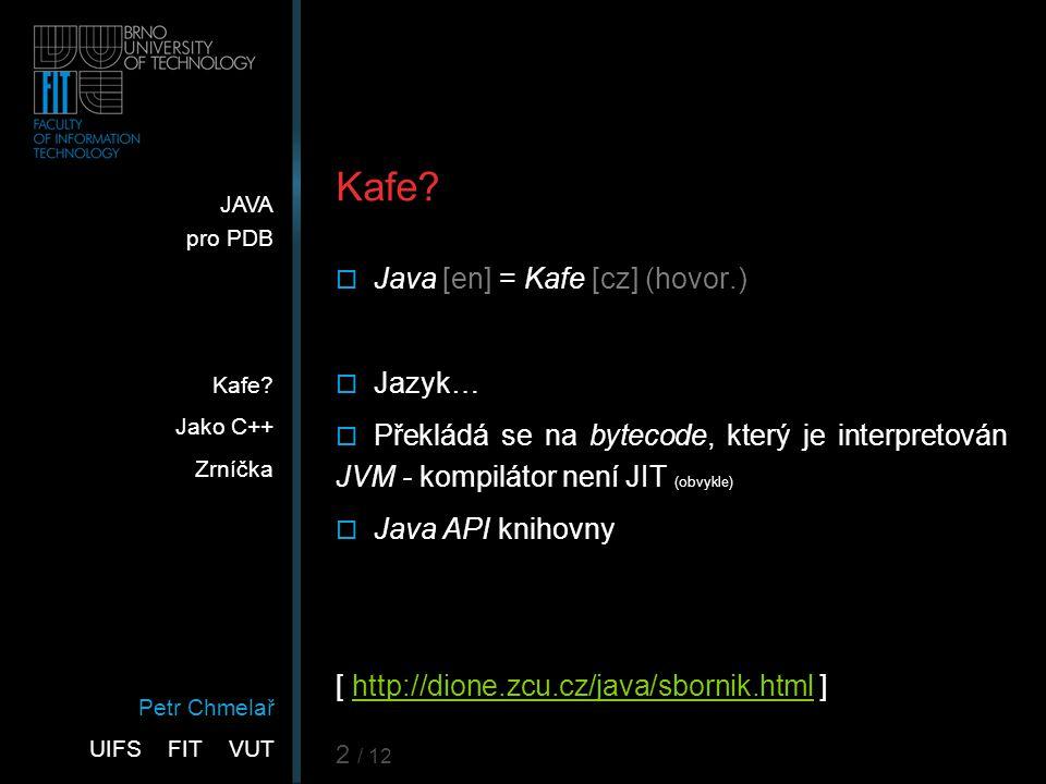 Petr Chmelař UIFS FIT VUT JAVA pro PDB Kafe? Jako C++ Zrníčka 2 / 12 Kafe?  Java [en] = Kafe [cz] (hovor.)  Jazyk…  Překládá se na bytecode, který