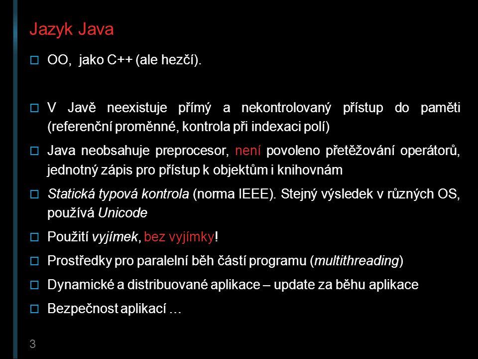 3 Jazyk Java  OO, jako C++ (ale hezčí).  V Javě neexistuje přímý a nekontrolovaný přístup do paměti (referenční proměnné, kontrola při indexaci polí