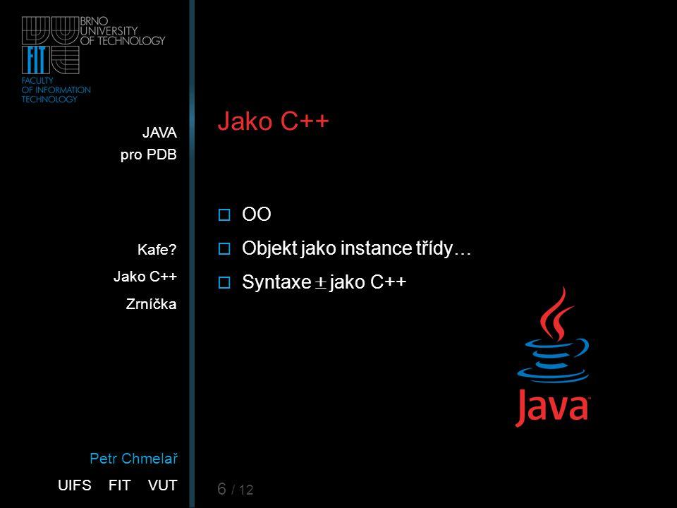 Petr Chmelař UIFS FIT VUT JAVA pro PDB Kafe? Jako C++ Zrníčka 6 / 12 Jako C++  OO  Objekt jako instance třídy…  Syntaxe  jako C++