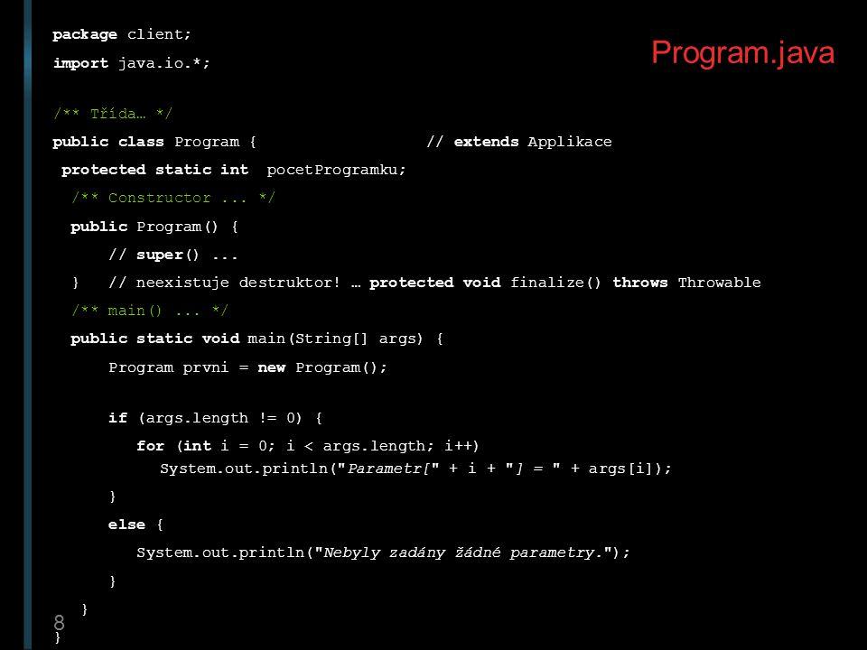 8 Program.java package client; import java.io.*; /** Třída… */ public class Program { // extends Applikace protected static int pocetProgramku; /** Co
