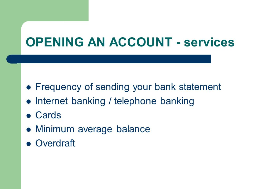 OPENING AN ACCOUNT - services Frequency of sending your bank statement Internet banking / telephone banking Cards Minimum average balance Overdraft