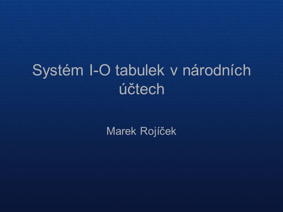 Systém I-O tabulek v národních účtech Marek Rojíček