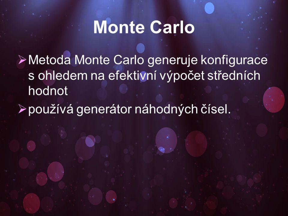 Monte Carlo  Metoda Monte Carlo generuje konfigurace s ohledem na efektivní výpočet středních hodnot  používá generátor náhodných čísel.