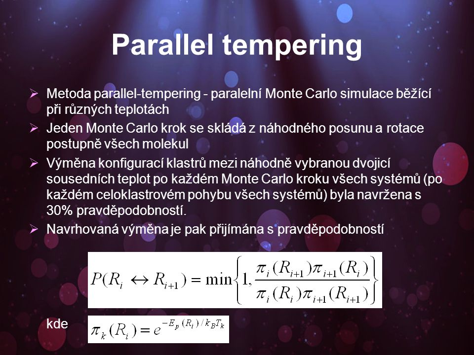 Parallel tempering  Metoda parallel-tempering - paralelní Monte Carlo simulace běžící při různých teplotách  Jeden Monte Carlo krok se skládá z náhodného posunu a rotace postupně všech molekul  Výměna konfigurací klastrů mezi náhodně vybranou dvojicí sousedních teplot po každém Monte Carlo kroku všech systémů (po každém celoklastrovém pohybu všech systémů) byla navržena s 30% pravděpodobností.