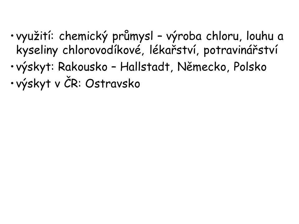 využití: chemický průmysl – výroba chloru, louhu a kyseliny chlorovodíkové, lékařství, potravinářství výskyt: Rakousko – Hallstadt, Německo, Polsko vý