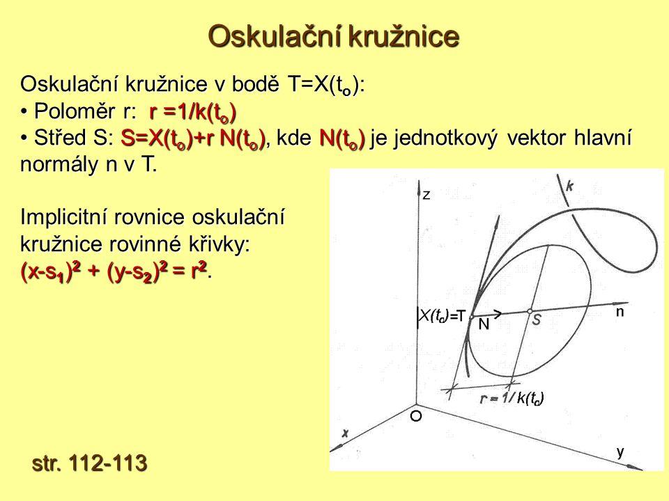 Oskulační kružnice v bodě T=X(t o ): Poloměr r: r =1/k(t o ) Poloměr r: r =1/k(t o ) Střed S: S=X(t o )+r N(t o ), kde N(t o ) je jednotkový vektor hlavní normály n v T.