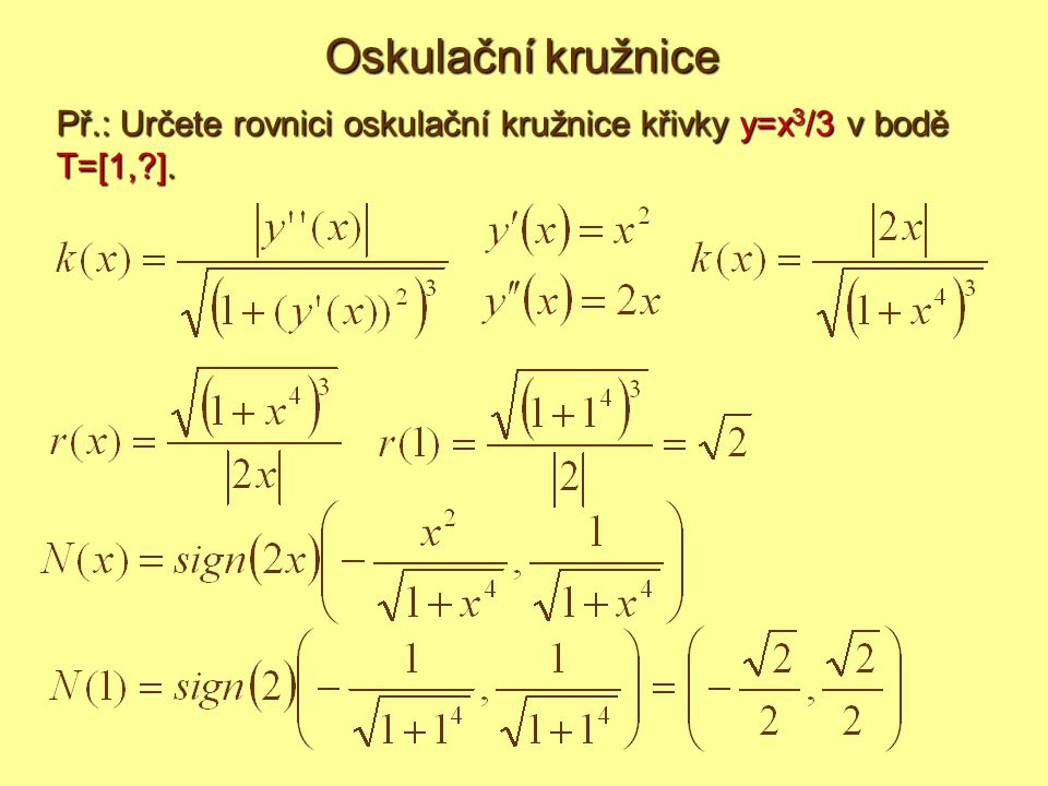 Př.: Určete rovnici oskulační kružnice křivky y=x 3 /3 v bodě T=[1,?]. Oskulační kružnice