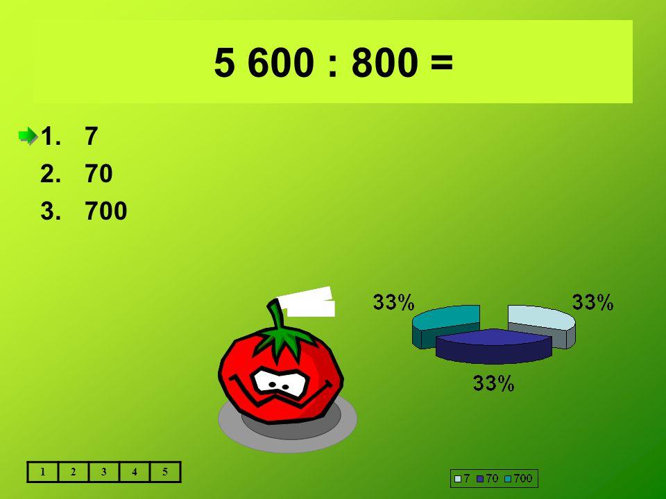 5 600 : 800 = 72 000 : 800 = 1.9 2.90 3.900 12345