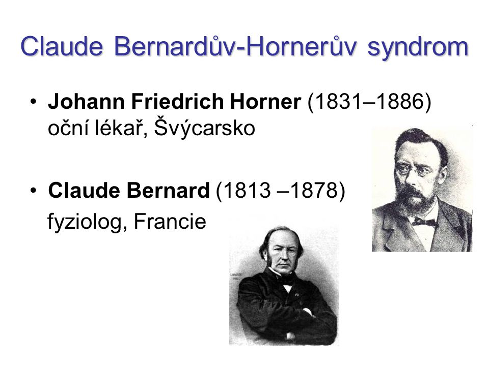Claude Bernardův-Hornerův syndrom Johann Friedrich Horner (1831–1886) oční lékař, Švýcarsko Claude Bernard (1813 –1878) fyziolog, Francie
