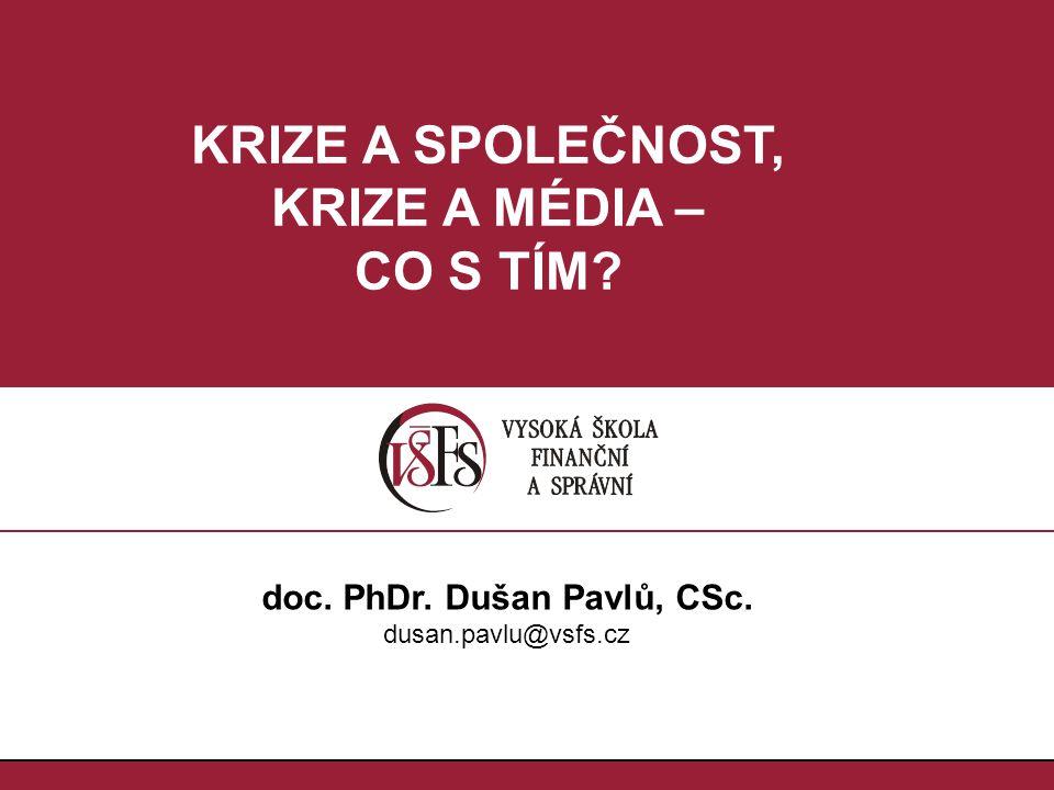 1.1. doc. PhDr. Dušan Pavlů, CSc. dusan.pavlu@vsfs.cz KRIZE A SPOLEČNOST, KRIZE A MÉDIA – CO S TÍM?