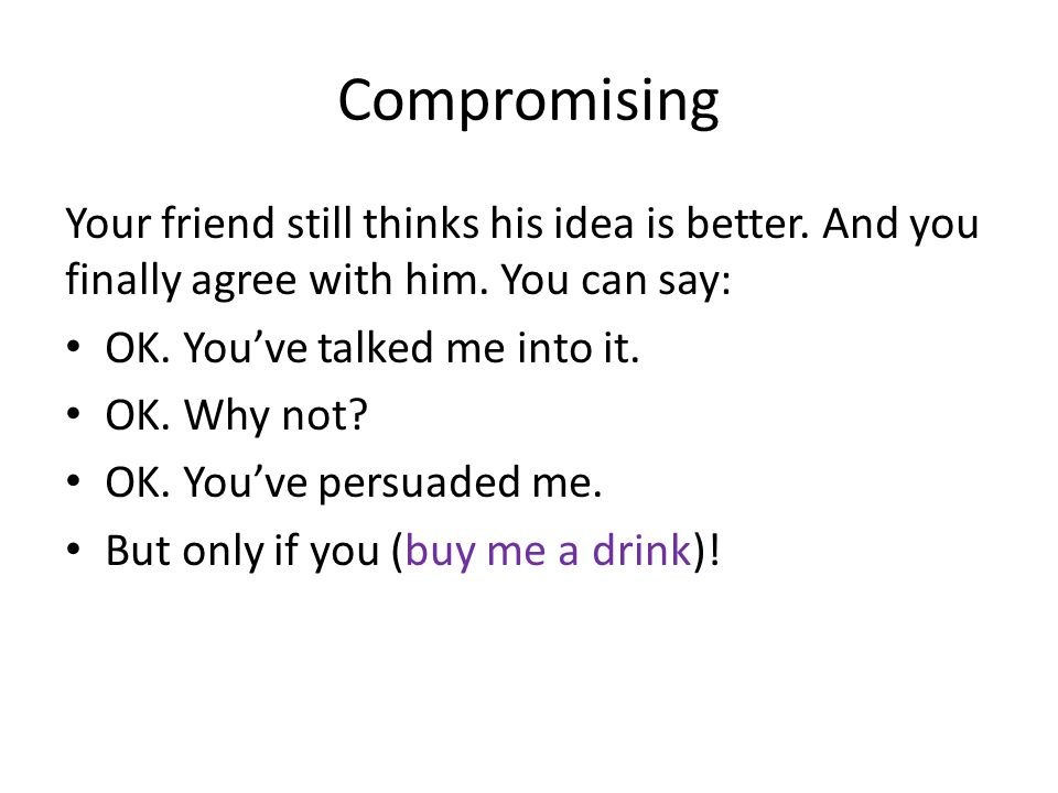 Compromising Your friend still thinks his idea is better.