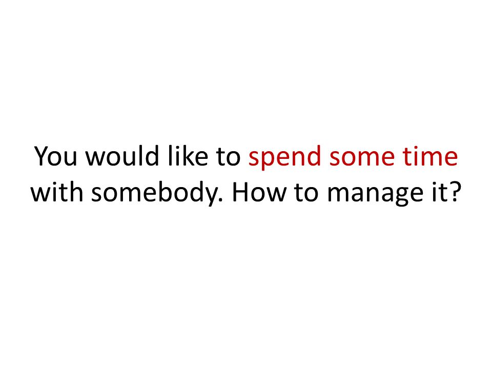 You would like to spend some time with somebody. How to manage it