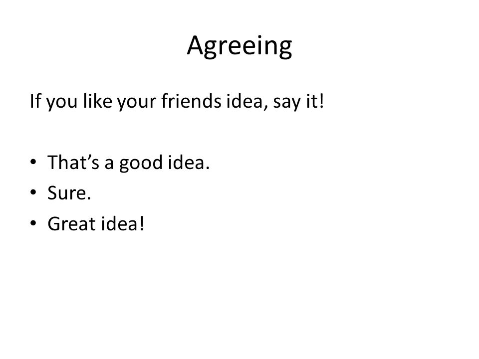 Agreeing If you like your friends idea, say it! That's a good idea. Sure. Great idea!