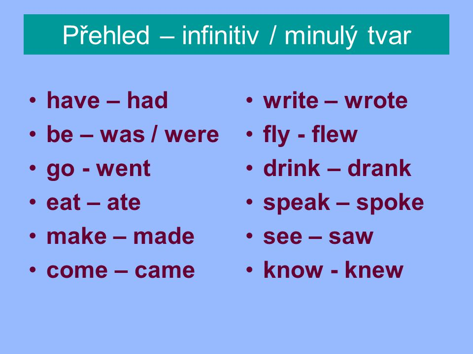 Přehled – infinitiv / minulý tvar have – had be – was / were go - went eat – ate make – made come – came write – wrote fly - flew drink – drank speak – spoke see – saw know - knew