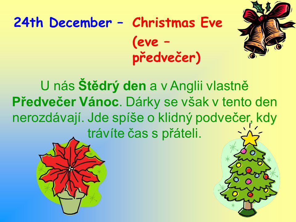 24th December –Christmas Eve (eve – předvečer) U nás Štědrý den a v Anglii vlastně Předvečer Vánoc.