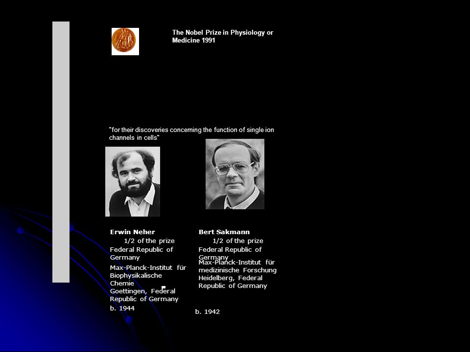 The Nobel Prize in Physiology or Medicine 1991 for their discoveries concerning the function of single ion channels in cells Erwin NeherBert Sakmann 1/2 of the prize Federal Republic of Germany Max-Planck-Institut für Biophysikalische Chemie Goettingen, Federal Republic of Germany Max-Planck-Institut für medizinische Forschung Heidelberg, Federal Republic of Germany b.