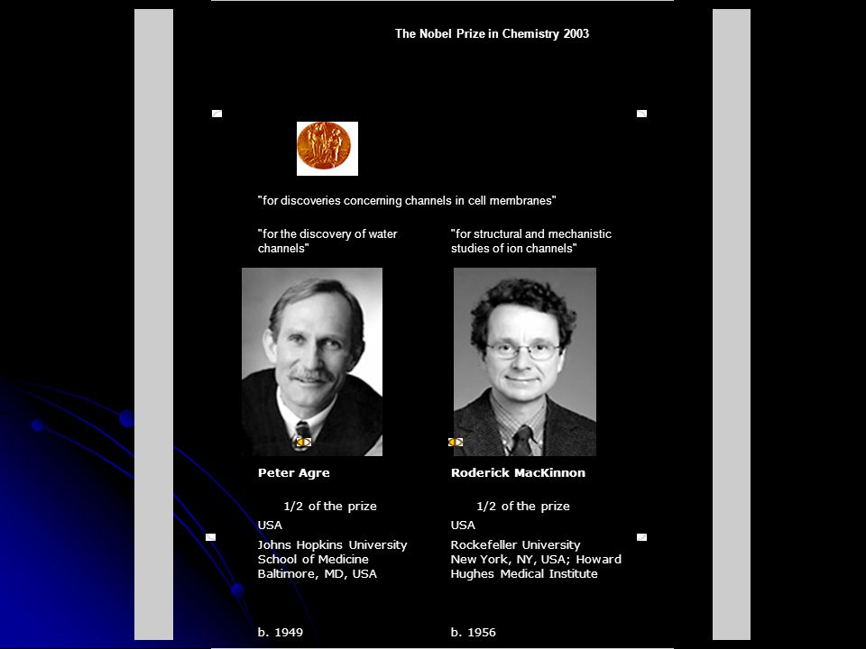 The Nobel Prize in Chemistry 2003 for discoveries concerning channels in cell membranes for the discovery of water channels for structural and mechanistic studies of ion channels Peter AgreRoderick MacKinnon 1/2 of the prize USA Johns Hopkins University School of Medicine Baltimore, MD, USA Rockefeller University New York, NY, USA; Howard Hughes Medical Institute b.