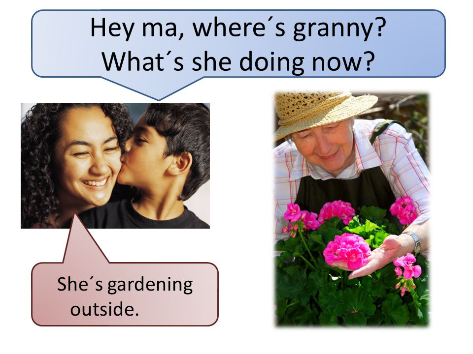 Hey ma, where´s granny What´s she doing now She´s gardening outside.