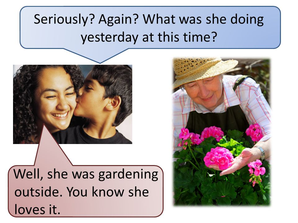 At this moment She is gardening NOW. Yesterday She was gardening AT 1 pm YESTERDAY, too. is was