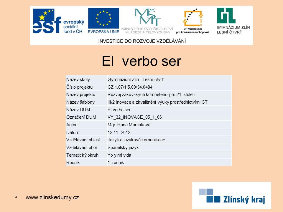 El verbo ser www.zlinskedumy.cz Název školyGymnázium Zlín - Lesní čtvrť Číslo projektuCZ.1.07/1.5.00/34.0484 Název projektuRozvoj žákovských kompetencí pro 21.
