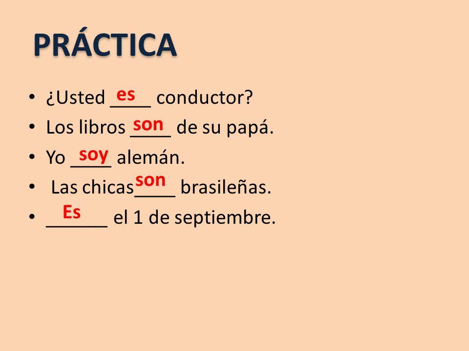 ¿Usted ____ conductor? Los libros ____ de su papá. Yo ____ alemán. Las chicas____ brasileñas. ______ el 1 de septiembre. PRÁCTICA es son soy son Es