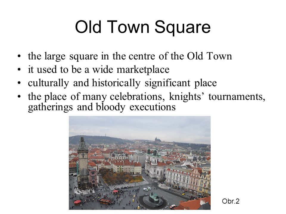 Old Town Square the large square in the centre of the Old Town it used to be a wide marketplace culturally and historically significant place the place of many celebrations, knights' tournaments, gatherings and bloody executions Obr.2