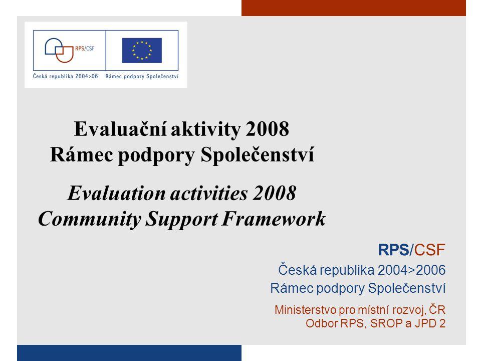 RPS/CSF Česká republika 2004>2006 Rámec podpory Společenství Ministerstvo pro místní rozvoj, ČR Odbor RPS, SROP a JPD 2 Evaluační aktivity 2008 Rámec podpory Společenství Evaluation activities 2008 Community Support Framework