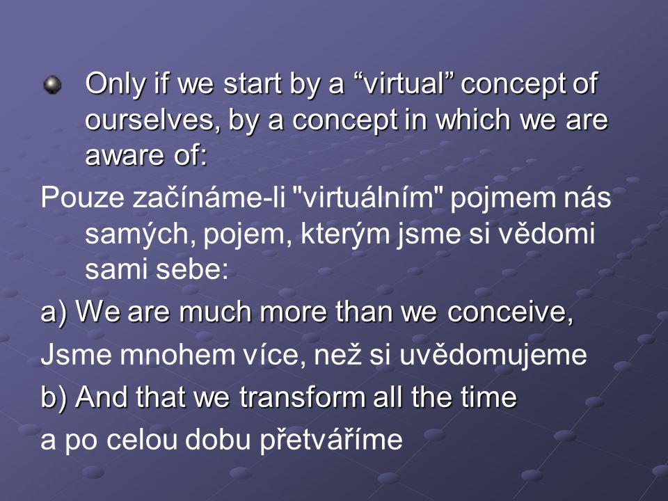 Only if we start by a virtual concept of ourselves, by a concept in which we are aware of: Pouze začínáme-li virtuálním pojmem nás samých, pojem, kterým jsme si vědomi sami sebe: a) We are much more than we conceive, Jsme mnohem více, než si uvědomujeme b) And that we transform all the time a po celou dobu přetváříme