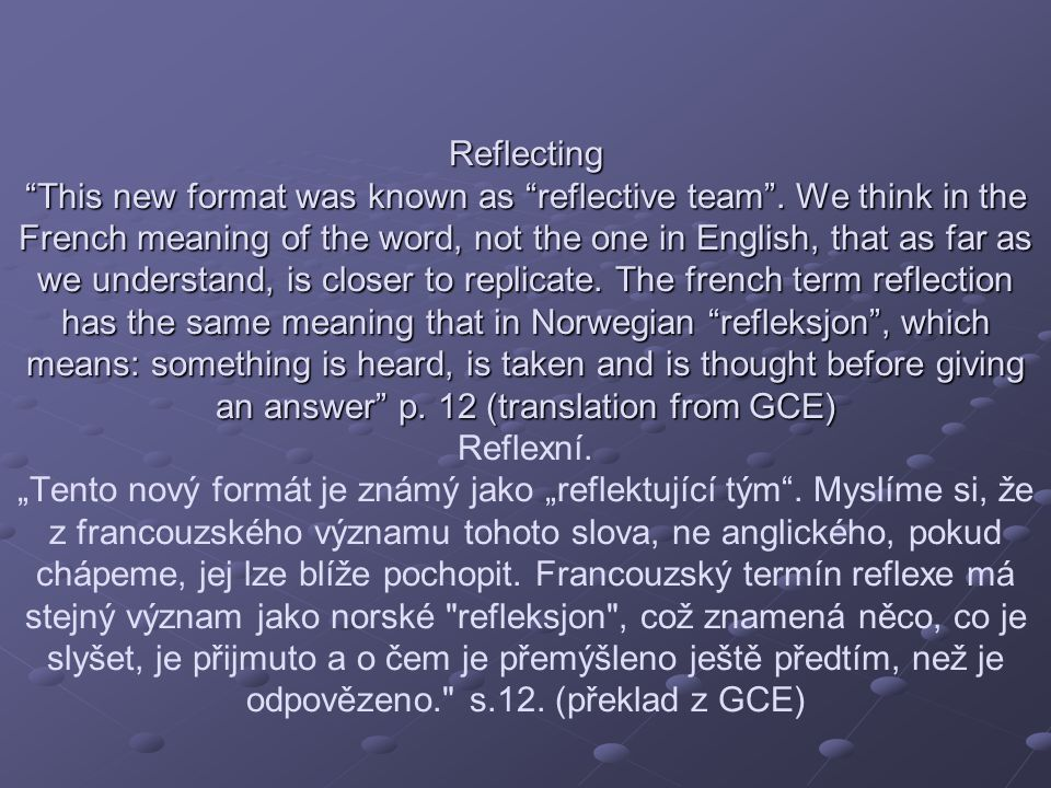 The reflective team Reflektující The reflective team Reflektující tým Its structure offers to the ones consulting us the possibility that by hearing the team they make new questions to themselves setting at the same time new distinctions.