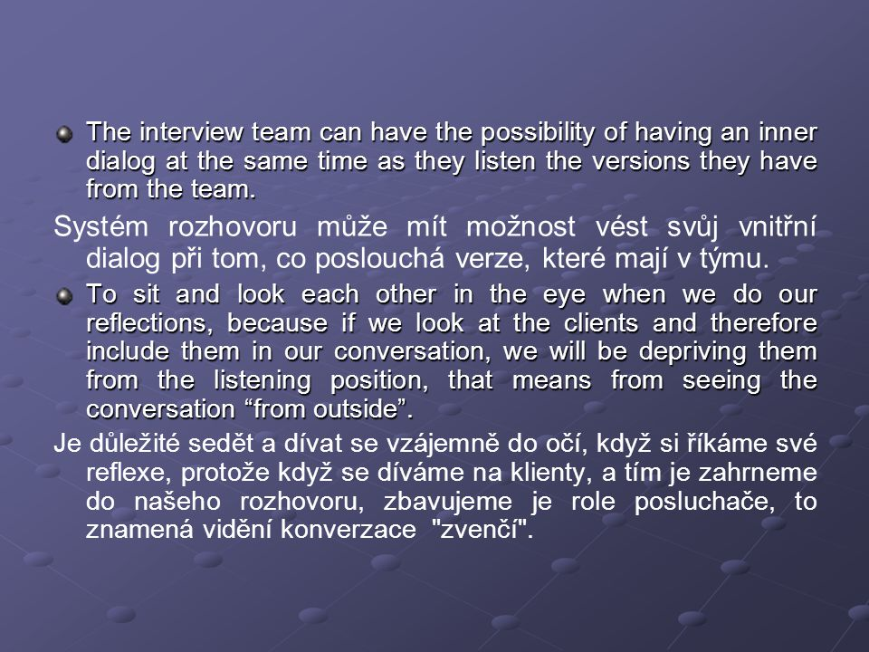 Once the conversation is finished, the reflective team retires and the interview system: Jakmile je rozhovor ukončen, reflektující tým ustane a systém rozhovoru: a)Talks about the ideas they had while they were listening.