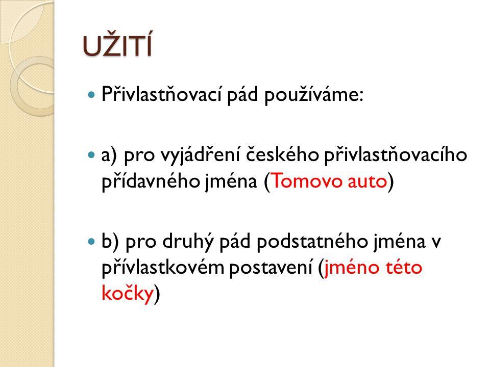 UŽITÍ Přivlastňovací pád používáme: a) pro vyjádření českého přivlastňovacího přídavného jména (Tomovo auto) b) pro druhý pád podstatného jména v přív