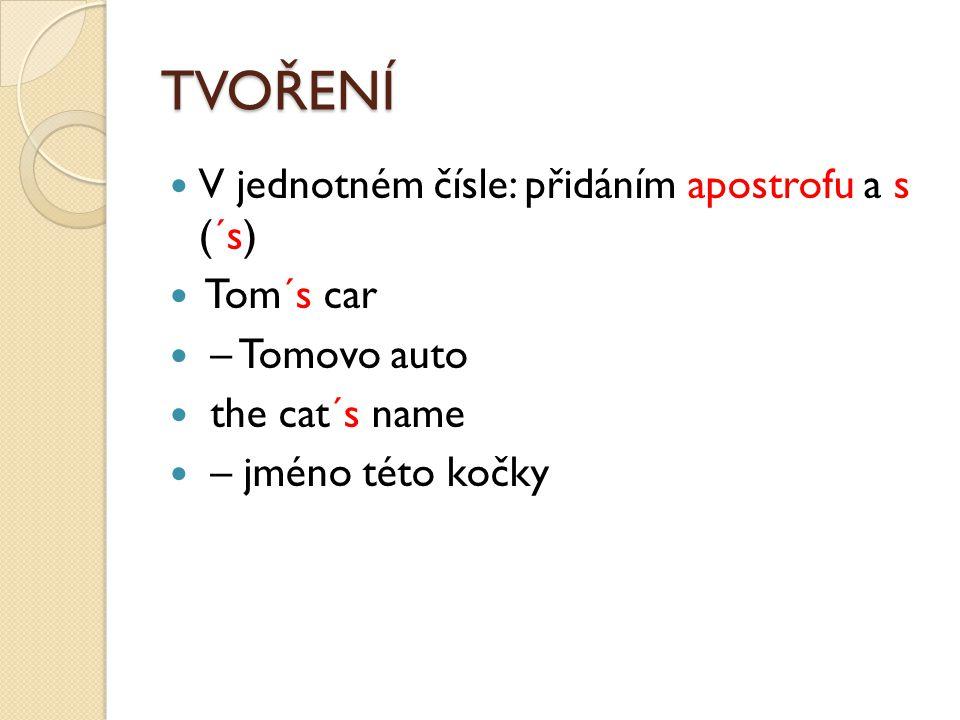 TVOŘENÍ V jednotném čísle: přidáním apostrofu a s (´s) Tom´s car – Tomovo auto the cat´s name – jméno této kočky