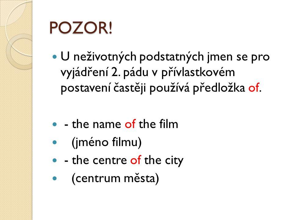 POZOR! U neživotných podstatných jmen se pro vyjádření 2. pádu v přívlastkovém postavení častěji používá předložka of. - the name of the film (jméno f