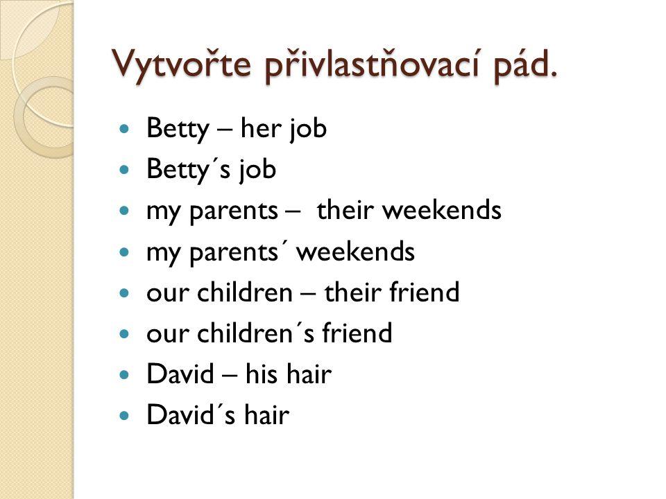 Vytvořte přivlastňovací pád. Betty – her job Betty´s job my parents – their weekends my parents´ weekends our children – their friend our children´s f