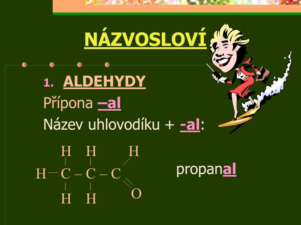 NÁZVOSLOVÍ 1. ALDEHYDY Přípona –al Název uhlovodíku + -al: propanal C – C – CH H H HH HHH a a a O H