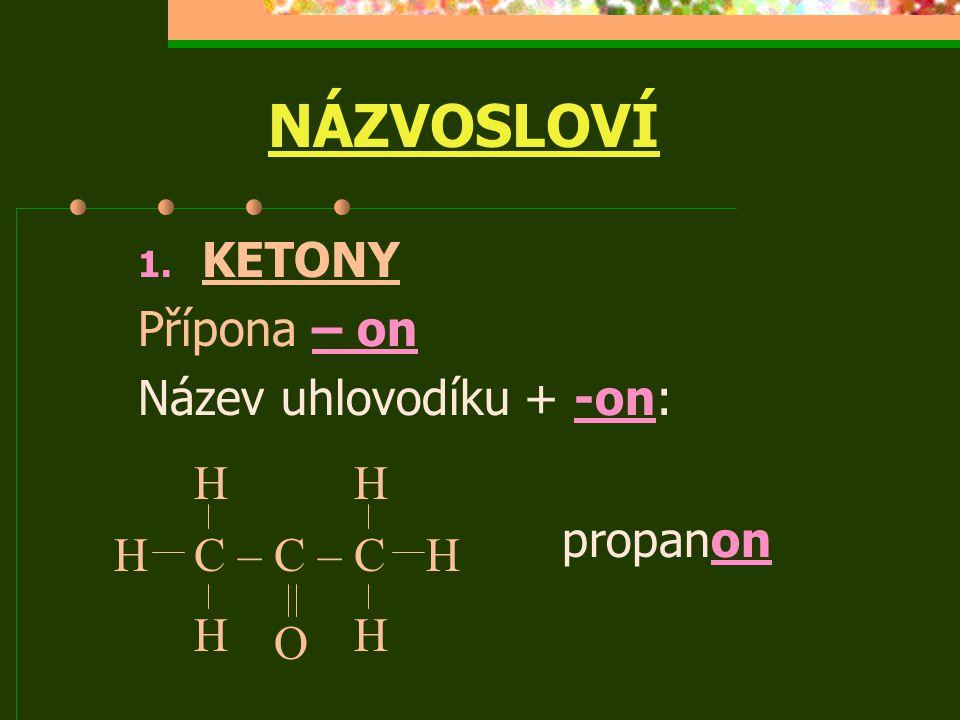 NÁZVOSLOVÍ 1. KETONY Přípona – on Název uhlovodíku + -on: propanon C – C – CH H H HH HHH a a O