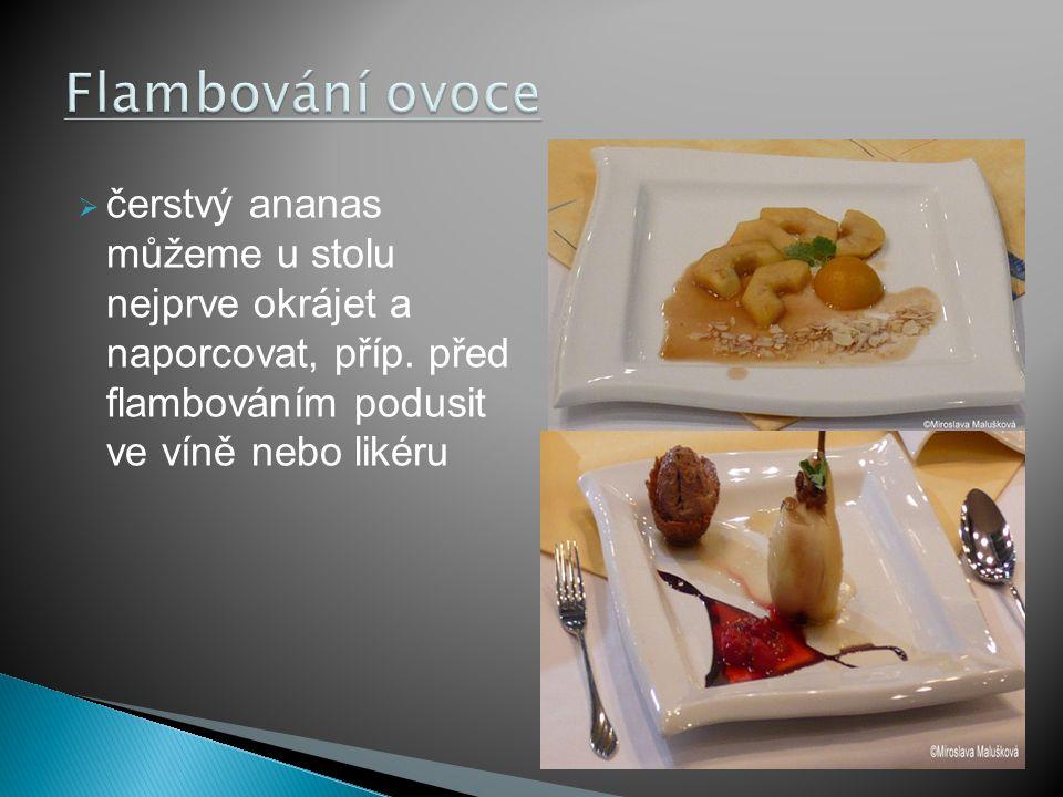  čerstvý ananas můžeme u stolu nejprve okrájet a naporcovat, příp. před flambováním podusit ve víně nebo likéru