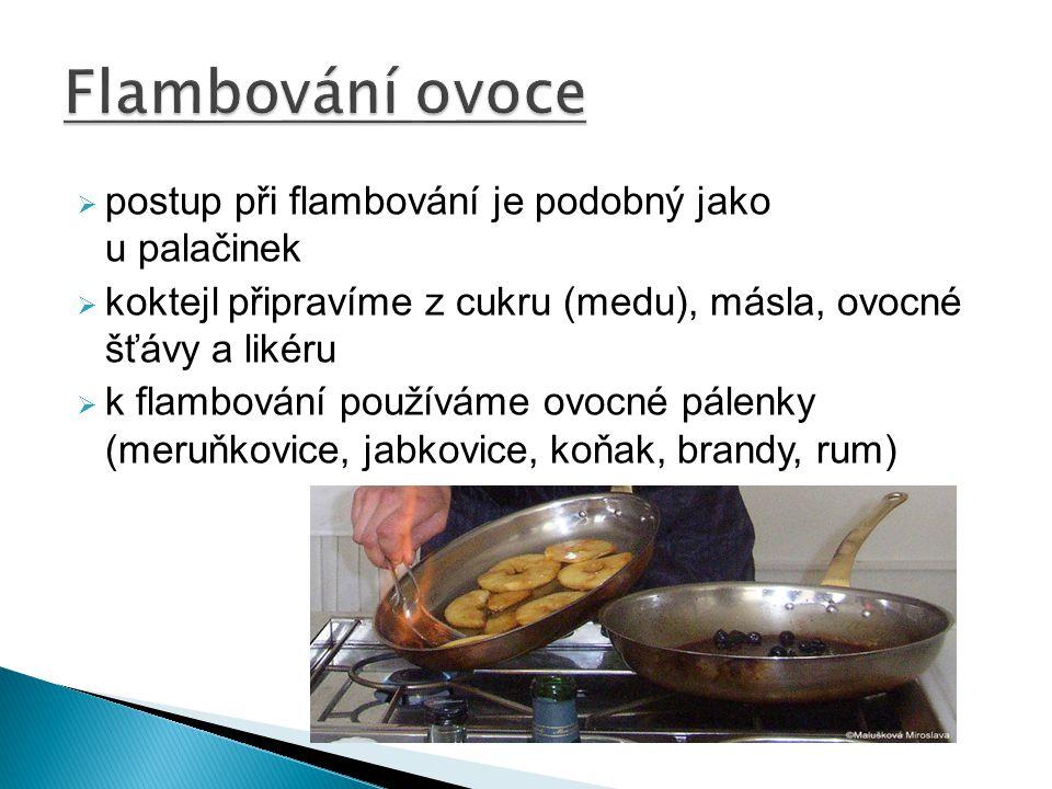  postup při flambování je podobný jako u palačinek  koktejl připravíme z cukru (medu), másla, ovocné šťávy a likéru  k flambování používáme ovocné