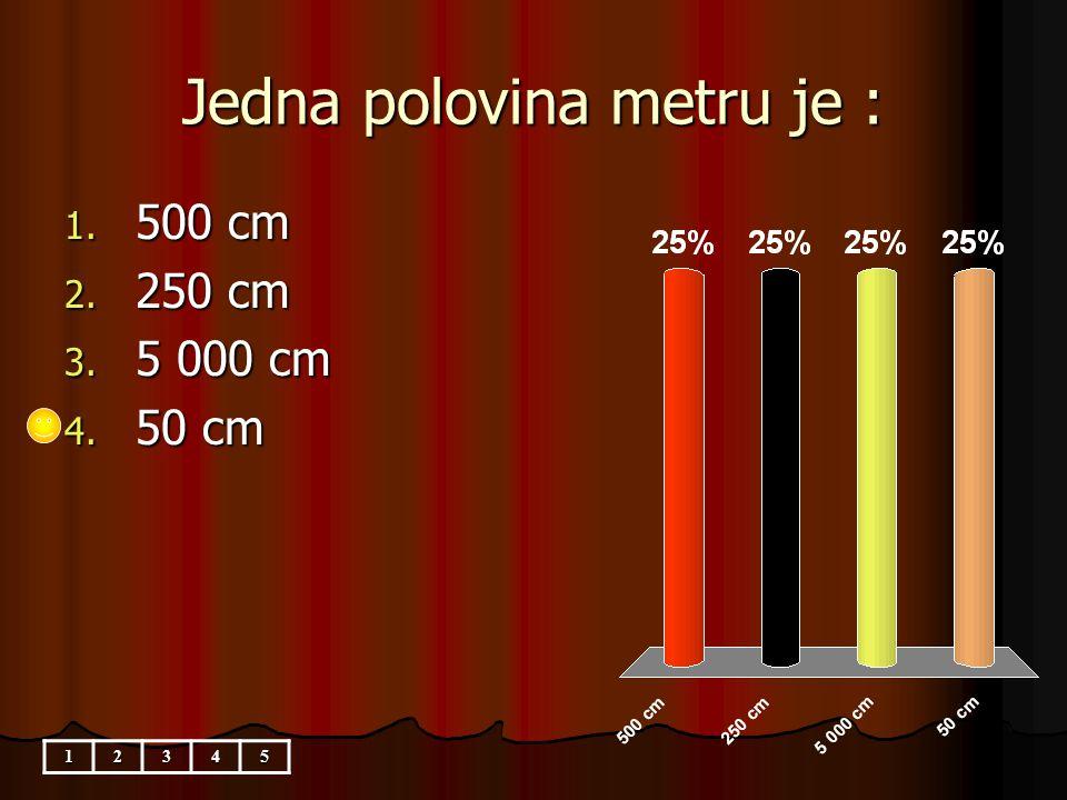 Jedna polovina metru je : 1. 500 cm 2. 250 cm 3. 5 000 cm 4. 50 cm 12345