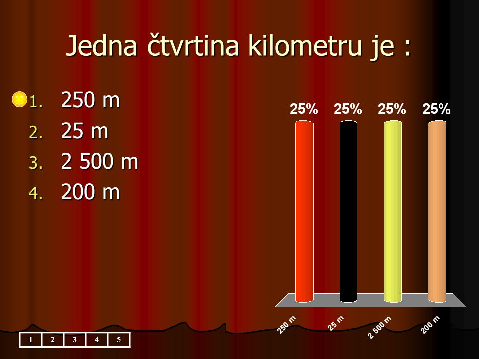 Jedna čtvrtina kilometru je : 1. 250 m 2. 25 m 3. 2 500 m 4. 200 m 12345