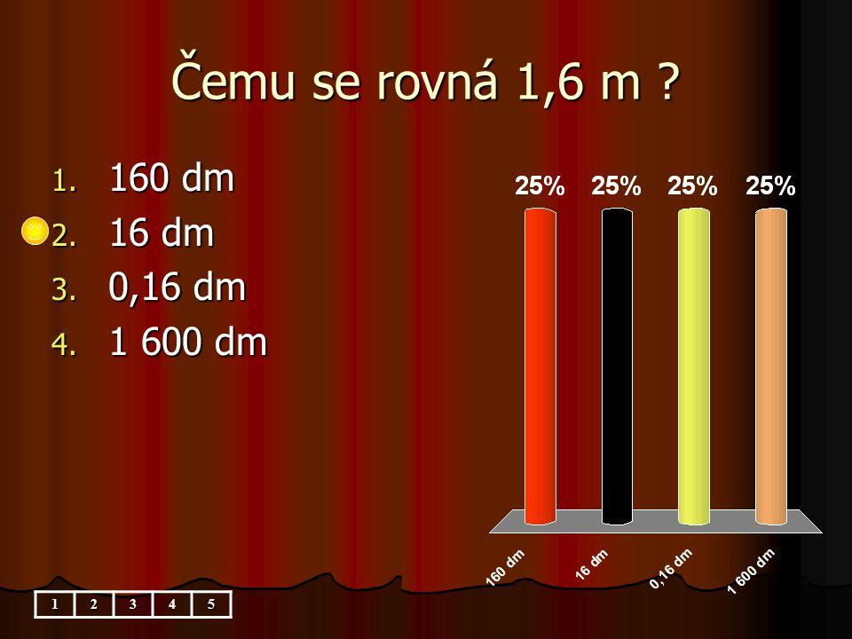 Čemu se rovná 1,6 m ? 12345 1. 160 dm 2. 16 dm 3. 0,16 dm 4. 1 600 dm