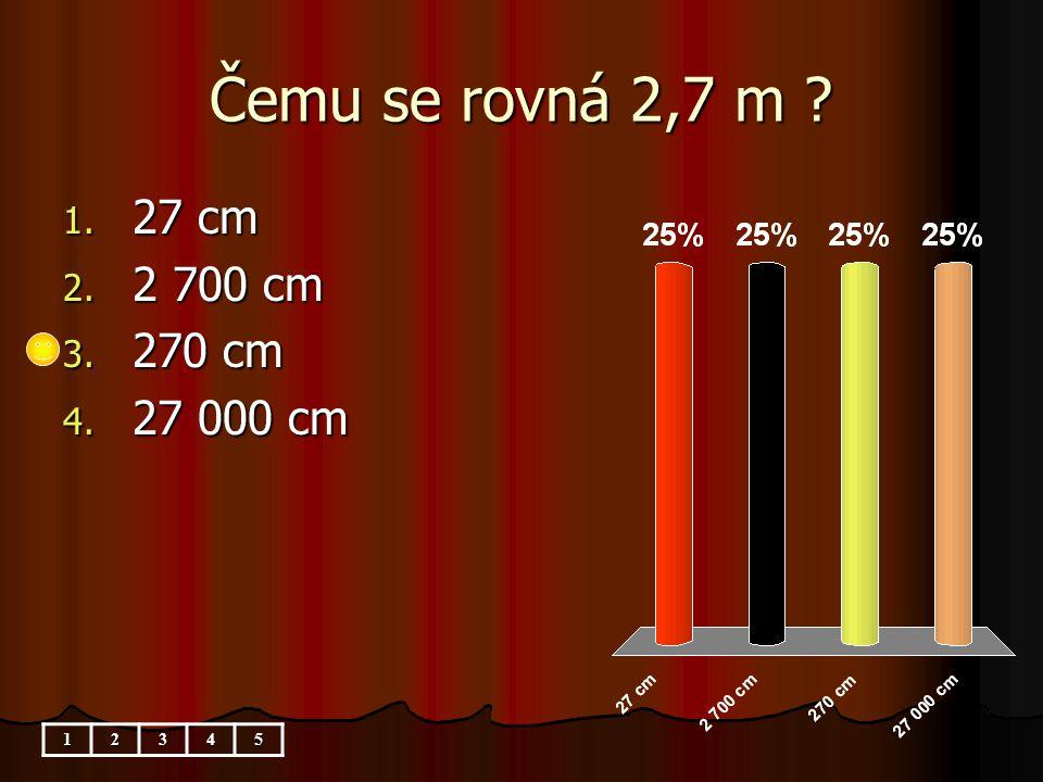 Čemu se rovná 2,7 m 1. 27 cm 2. 2 700 cm 3. 270 cm 4. 27 000 cm 12345