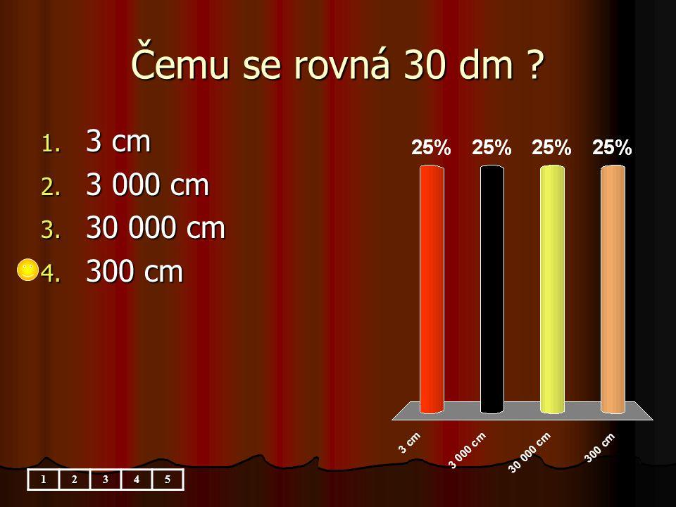 Čemu se rovná 30 dm 1. 3 cm 2. 3 000 cm 3. 30 000 cm 4. 300 cm 12345