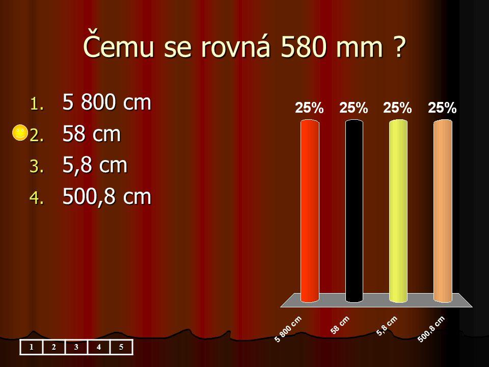 Čemu se rovná 580 mm ? 1. 5 800 cm 2. 58 cm 3. 5,8 cm 4. 500,8 cm 12345
