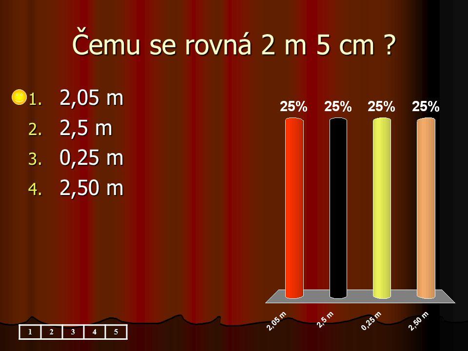 Čemu se rovná 2 m 5 cm 1. 2,05 m 2. 2,5 m 3. 0,25 m 4. 2,50 m 12345