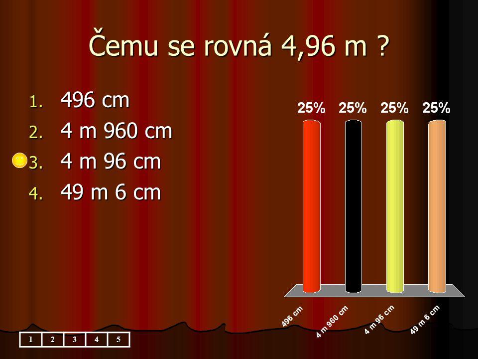 Čemu se rovná 4,96 m 1. 496 cm 2. 4 m 960 cm 3. 4 m 96 cm 4. 49 m 6 cm 12345