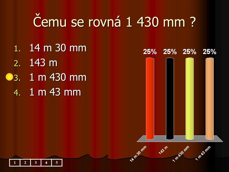 Čemu se rovná 1 430 mm 1. 14 m 30 mm 2. 143 m 3. 1 m 430 mm 4. 1 m 43 mm 12345